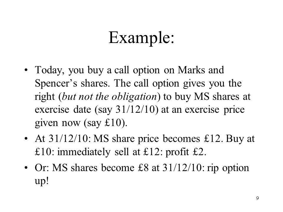 9 Example: Today, you buy a call option on Marks and Spencers shares. The call option gives you the right (but not the obligation) to buy MS shares at