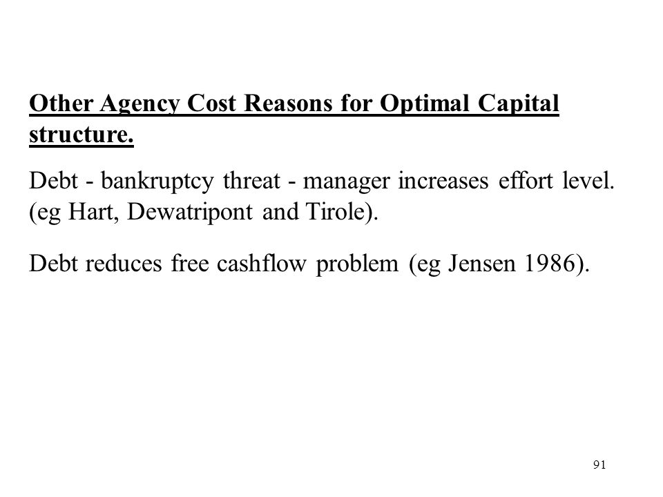 91 Other Agency Cost Reasons for Optimal Capital structure. Debt - bankruptcy threat - manager increases effort level. (eg Hart, Dewatripont and Tirol