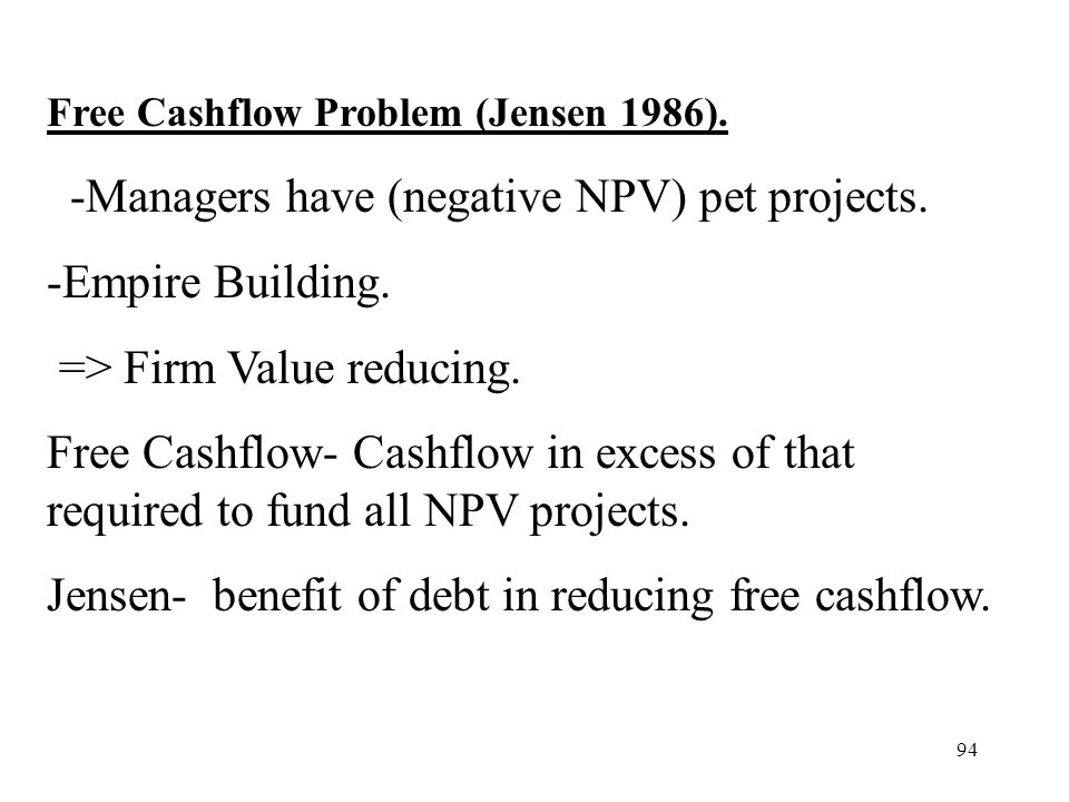 94 Free Cashflow Problem (Jensen 1986). -Managers have (negative NPV) pet projects. -Empire Building. => Firm Value reducing. Free Cashflow- Cashflow