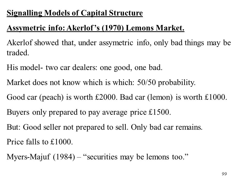 99 Signalling Models of Capital Structure Assymetric info: Akerlofs (1970) Lemons Market. Akerlof showed that, under assymetric info, only bad things