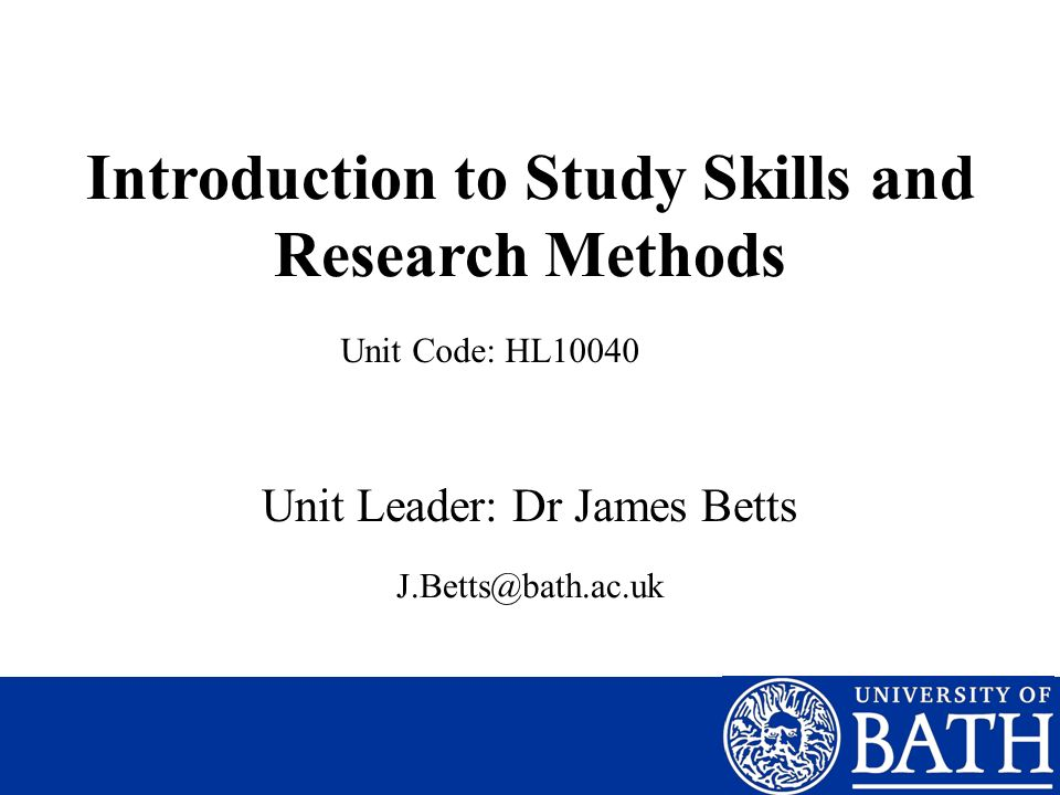 Introduction to Study Skills and Research Methods Unit Leader: Dr James Betts Unit Code: HL10040 J.Betts@bath.ac.uk