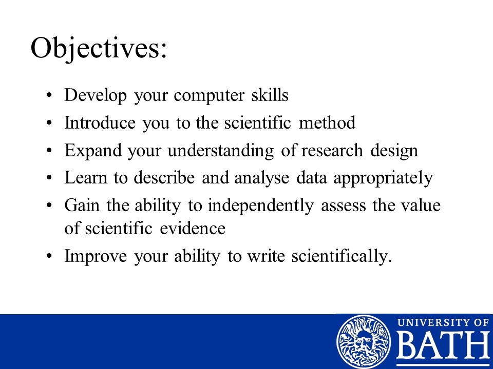 Objectives: Develop your computer skills Introduce you to the scientific method Expand your understanding of research design Learn to describe and analyse data appropriately Gain the ability to independently assess the value of scientific evidence Improve your ability to write scientifically.