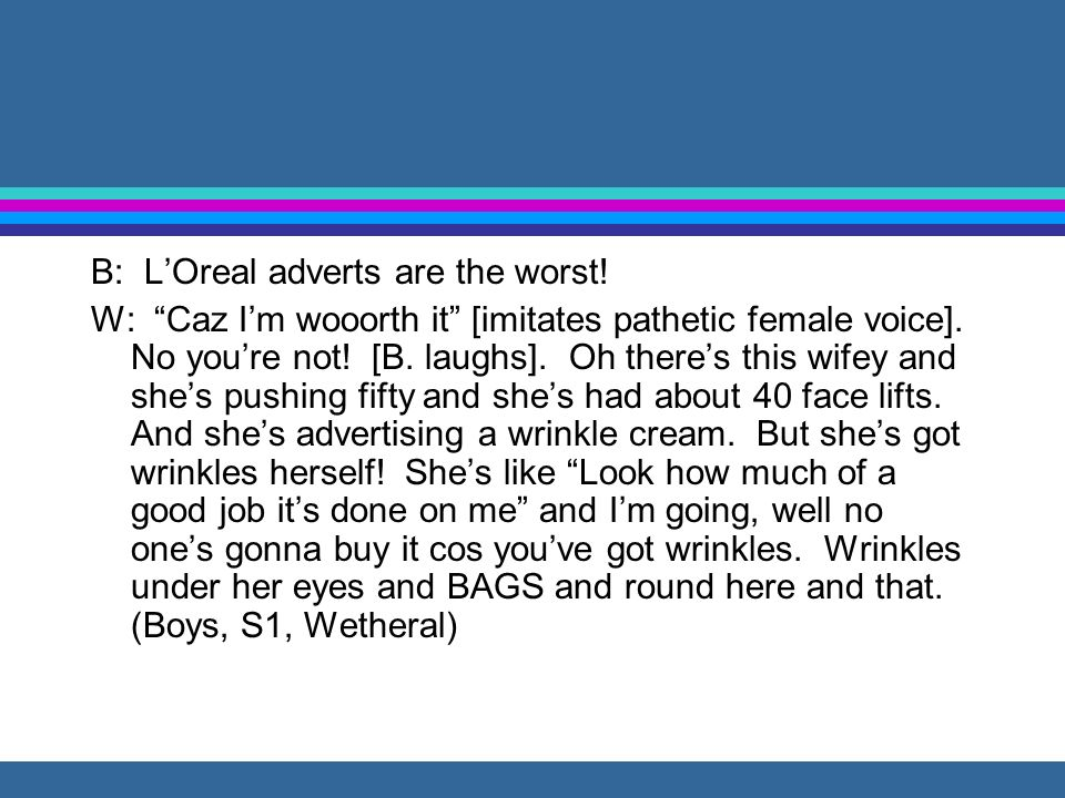 B: LOreal adverts are the worst.W: Caz Im wooorth it [imitates pathetic female voice].