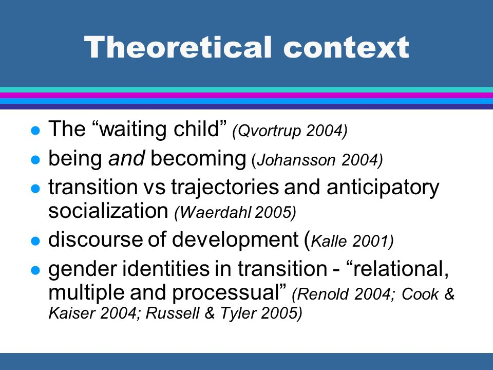 Theoretical context l The waiting child (Qvortrup 2004) l being and becoming (Johansson 2004) l transition vs trajectories and anticipatory socialization (Waerdahl 2005) l discourse of development ( Kalle 2001) l gender identities in transition - relational, multiple and processual (Renold 2004; Cook & Kaiser 2004; Russell & Tyler 2005)