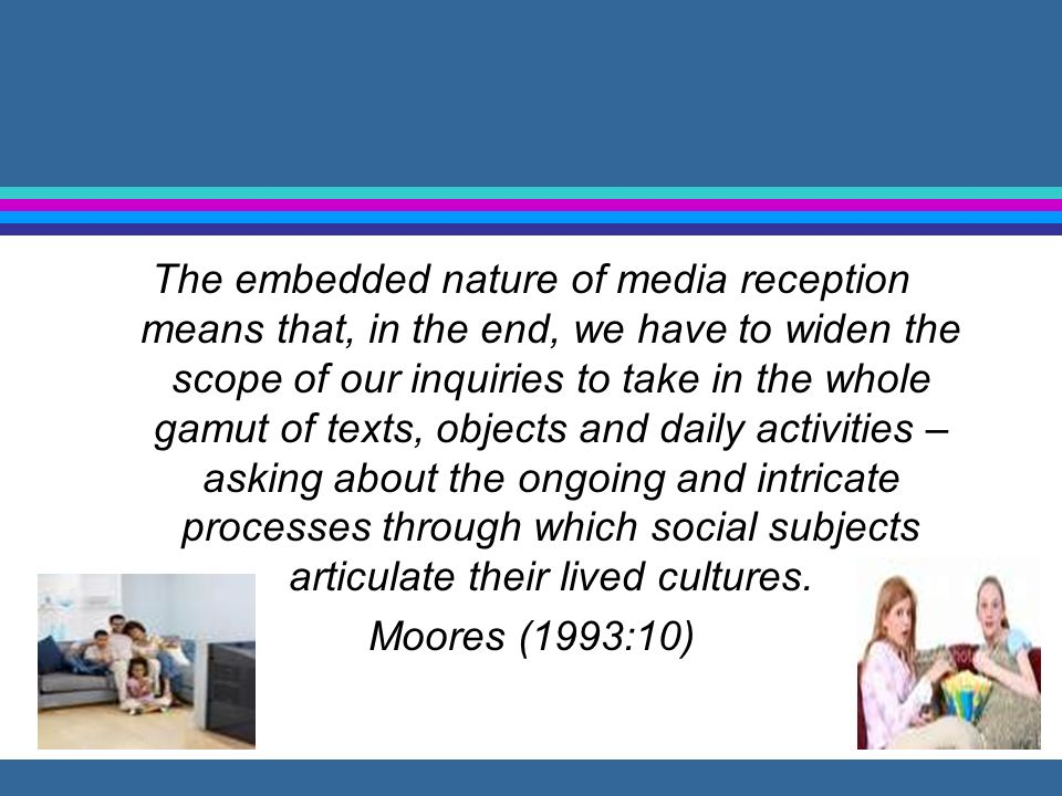 The embedded nature of media reception means that, in the end, we have to widen the scope of our inquiries to take in the whole gamut of texts, objects and daily activities – asking about the ongoing and intricate processes through which social subjects articulate their lived cultures.