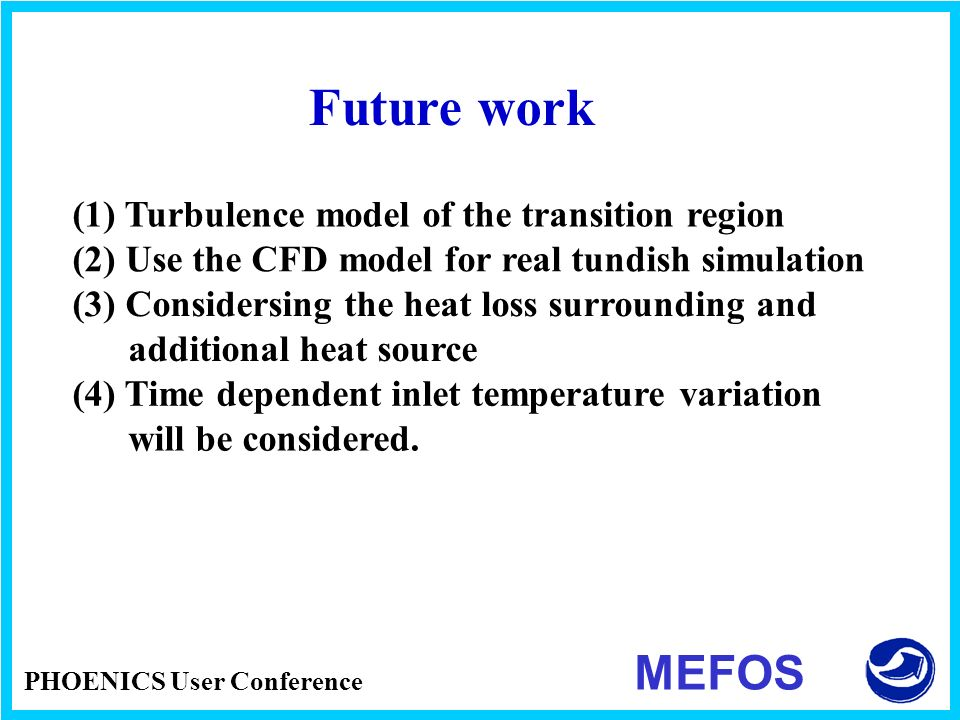 PHOENICS User Conference MEFOS Future work (1) Turbulence model of the transition region (2) Use the CFD model for real tundish simulation (3) Conside