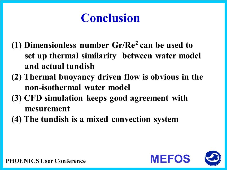 PHOENICS User Conference MEFOS Conclusion (1) Dimensionless number Gr/Re 2 can be used to set up thermal similarity between water model and actual tun