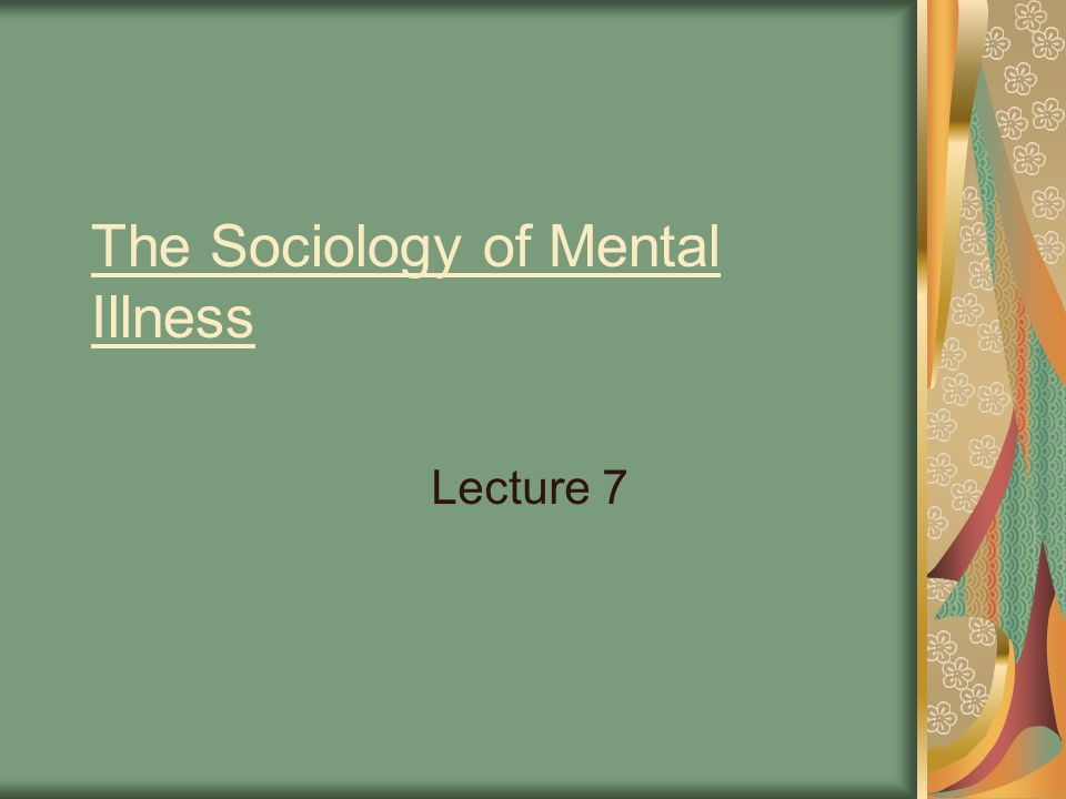 The Sociology of Mental Illness Lecture 7