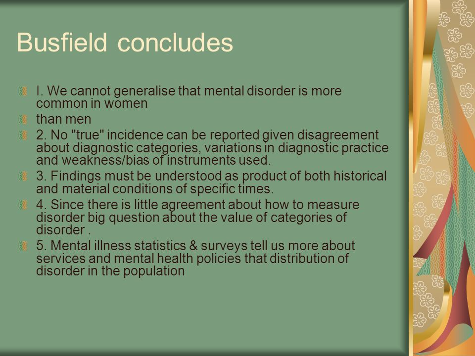 Busfield concludes I. We cannot generalise that mental disorder is more common in women than men 2. No
