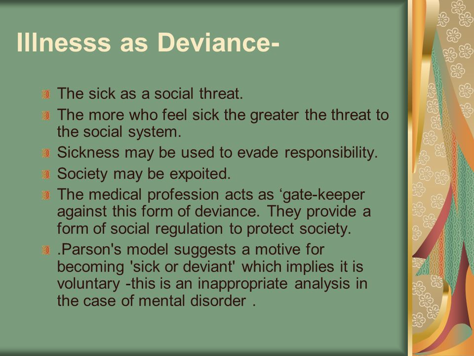 Illnesss as Deviance- The sick as a social threat. The more who feel sick the greater the threat to the social system. Sickness may be used to evade r
