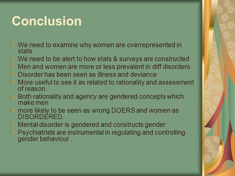 Conclusion We need to examine why women are overrepresented in stats We need to be alert to how stats & surveys are constructed Men and women are more