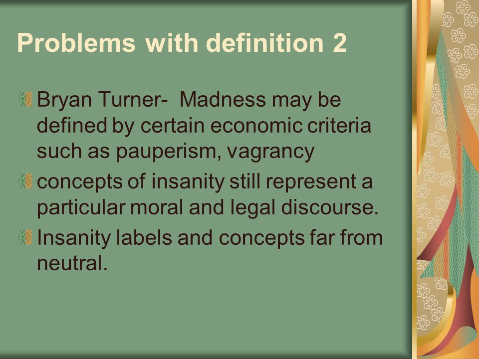 Problems with definition 2 Bryan Turner- Madness may be defined by certain economic criteria such as pauperism, vagrancy concepts of insanity still re