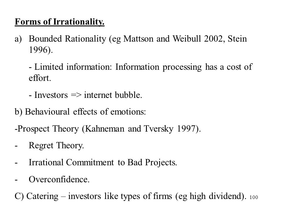 100 Forms of Irrationality. a)Bounded Rationality (eg Mattson and Weibull 2002, Stein 1996). - Limited information: Information processing has a cost