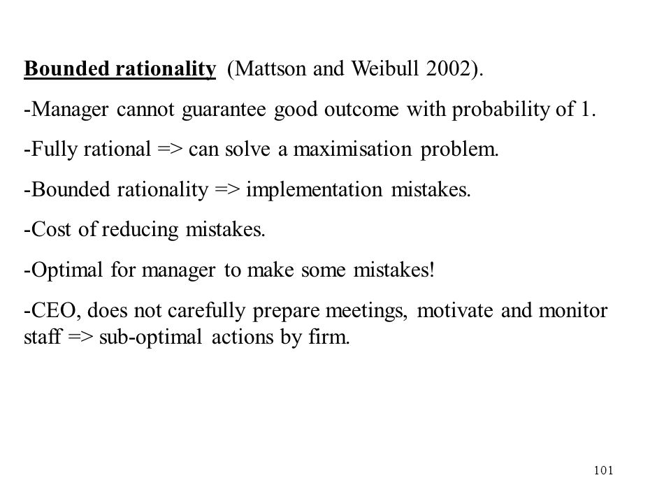 101 Bounded rationality (Mattson and Weibull 2002). -Manager cannot guarantee good outcome with probability of 1. -Fully rational => can solve a maxim
