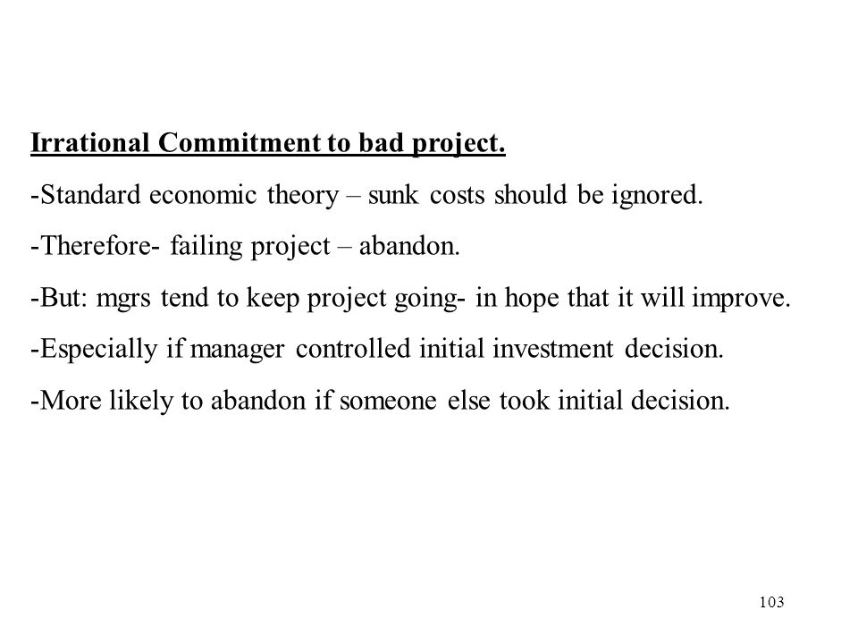 103 Irrational Commitment to bad project. -Standard economic theory – sunk costs should be ignored. -Therefore- failing project – abandon. -But: mgrs