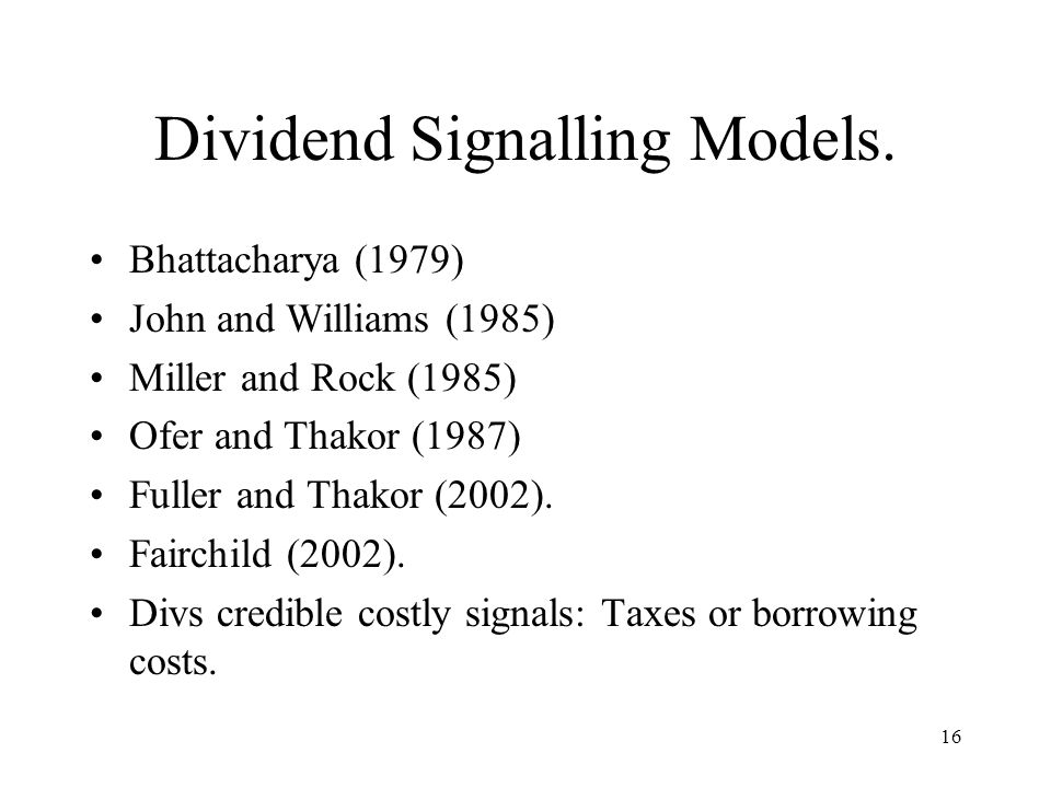 16 Dividend Signalling Models. Bhattacharya (1979) John and Williams (1985) Miller and Rock (1985) Ofer and Thakor (1987) Fuller and Thakor (2002). Fa
