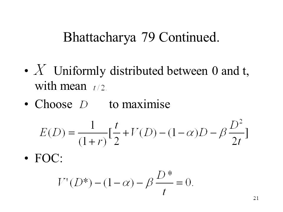21 Bhattacharya 79 Continued. Uniformly distributed between 0 and t, with mean Choose to maximise FOC: