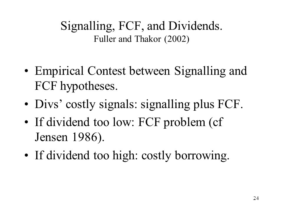 24 Signalling, FCF, and Dividends. Fuller and Thakor (2002) Empirical Contest between Signalling and FCF hypotheses. Divs costly signals: signalling p
