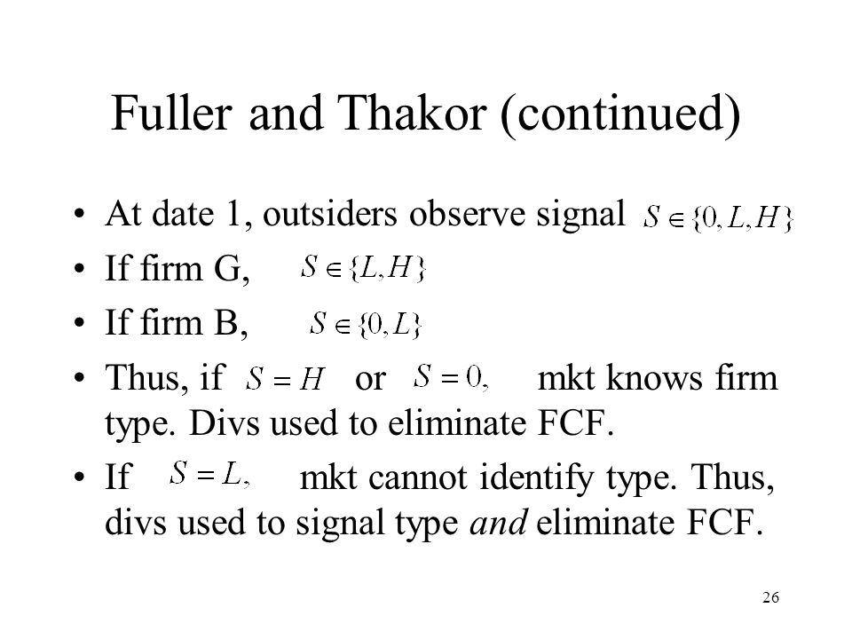 26 Fuller and Thakor (continued) At date 1, outsiders observe signal If firm G, If firm B, Thus, if or mkt knows firm type. Divs used to eliminate FCF