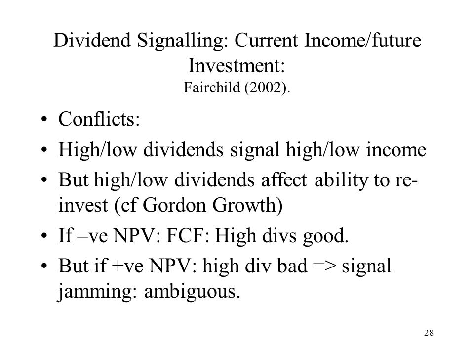 28 Dividend Signalling: Current Income/future Investment: Fairchild (2002). Conflicts: High/low dividends signal high/low income But high/low dividend