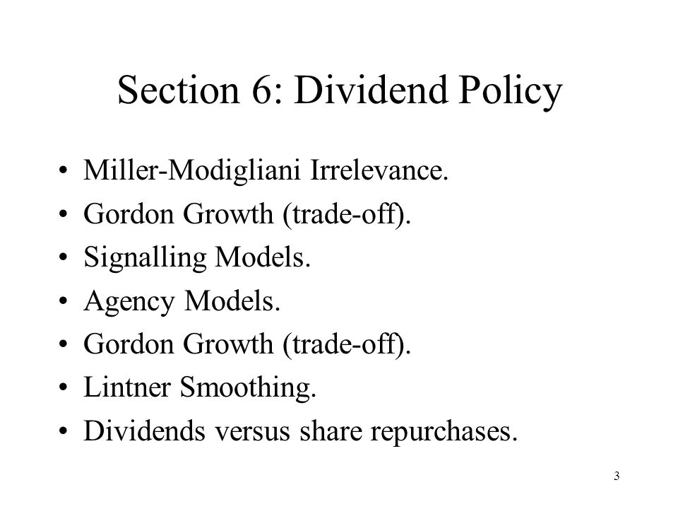 3 Section 6: Dividend Policy Miller-Modigliani Irrelevance. Gordon Growth (trade-off). Signalling Models. Agency Models. Gordon Growth (trade-off). Li