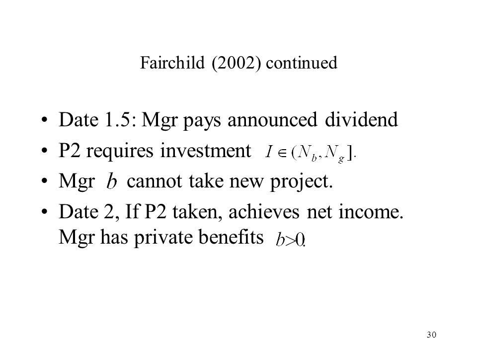 30 Fairchild (2002) continued Date 1.5: Mgr pays announced dividend P2 requires investment Mgr cannot take new project. Date 2, If P2 taken, achieves