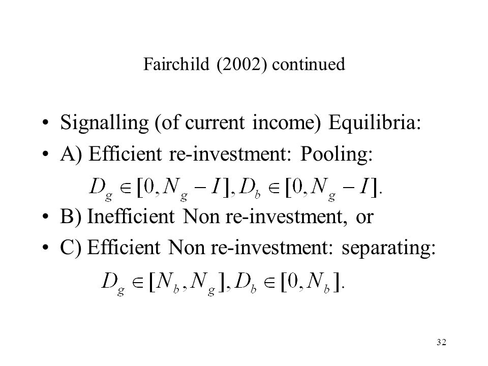 32 Fairchild (2002) continued Signalling (of current income) Equilibria: A) Efficient re-investment: Pooling: B) Inefficient Non re-investment, or C)