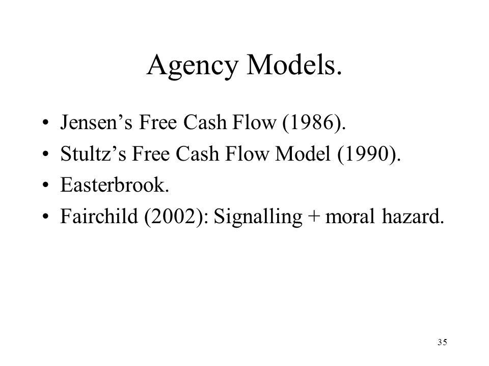 35 Agency Models. Jensens Free Cash Flow (1986). Stultzs Free Cash Flow Model (1990). Easterbrook. Fairchild (2002): Signalling + moral hazard.