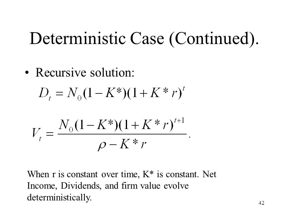 42 Deterministic Case (Continued). Recursive solution: When r is constant over time, K* is constant. Net Income, Dividends, and firm value evolve dete