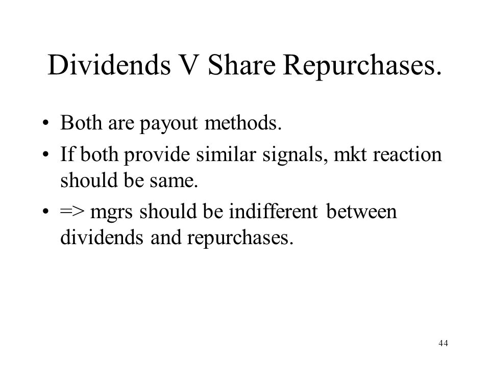 44 Dividends V Share Repurchases. Both are payout methods. If both provide similar signals, mkt reaction should be same. => mgrs should be indifferent