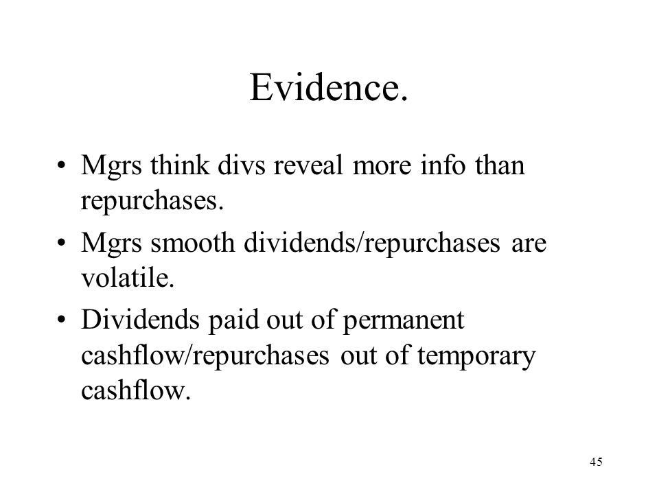 45 Evidence. Mgrs think divs reveal more info than repurchases. Mgrs smooth dividends/repurchases are volatile. Dividends paid out of permanent cashfl