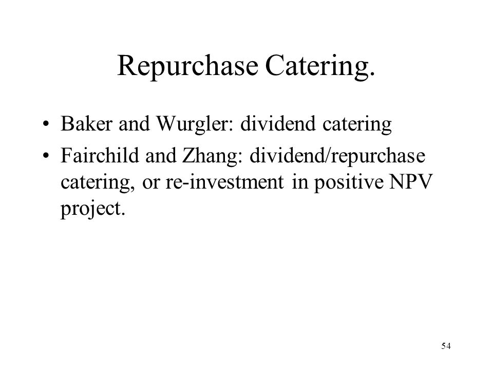 54 Repurchase Catering. Baker and Wurgler: dividend catering Fairchild and Zhang: dividend/repurchase catering, or re-investment in positive NPV proje