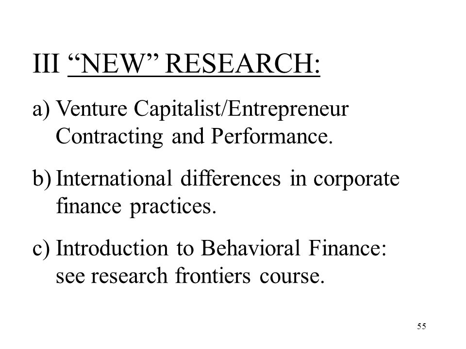 55 III NEW RESEARCH: a)Venture Capitalist/Entrepreneur Contracting and Performance. b)International differences in corporate finance practices. c)Intr