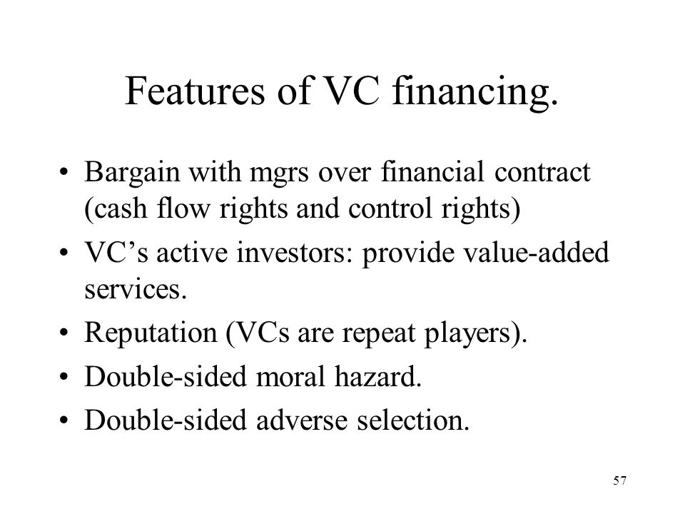 57 Features of VC financing. Bargain with mgrs over financial contract (cash flow rights and control rights) VCs active investors: provide value-added
