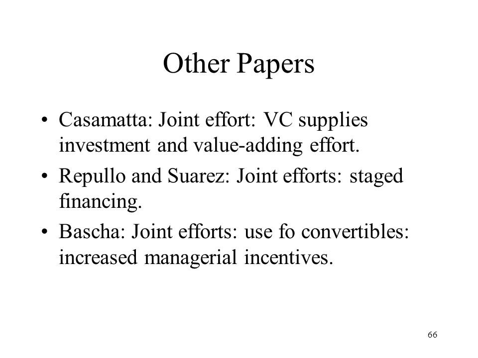 66 Other Papers Casamatta: Joint effort: VC supplies investment and value-adding effort. Repullo and Suarez: Joint efforts: staged financing. Bascha: