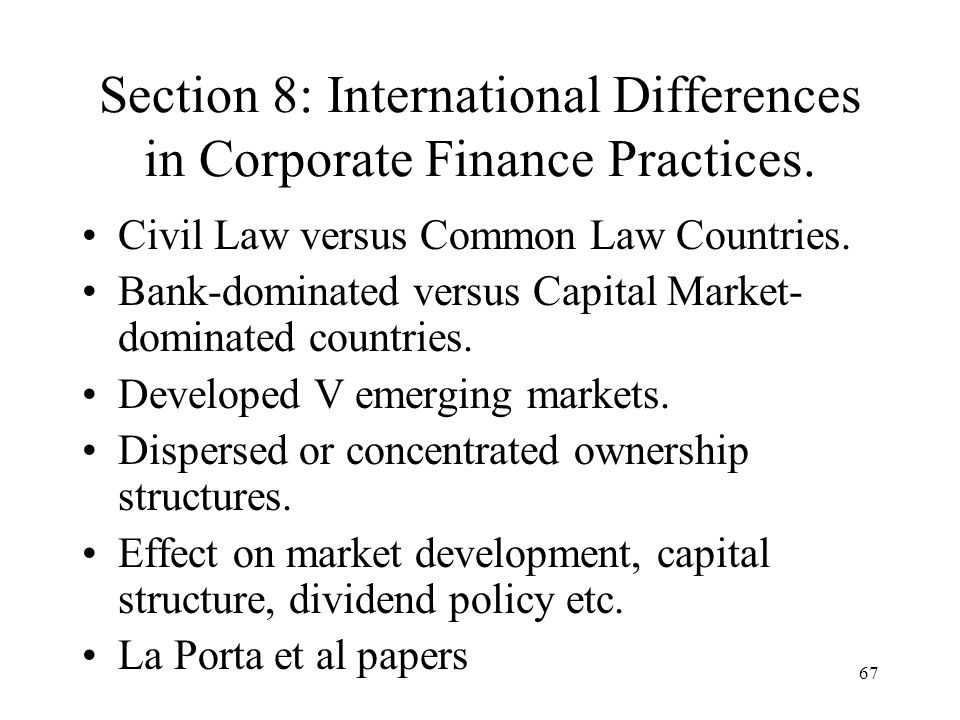 67 Section 8: International Differences in Corporate Finance Practices. Civil Law versus Common Law Countries. Bank-dominated versus Capital Market- d