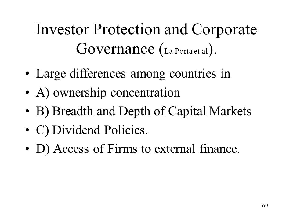 69 Investor Protection and Corporate Governance ( La Porta et al ). Large differences among countries in A) ownership concentration B) Breadth and Dep