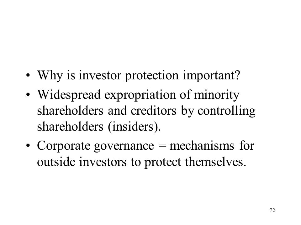 72 Why is investor protection important? Widespread expropriation of minority shareholders and creditors by controlling shareholders (insiders). Corpo