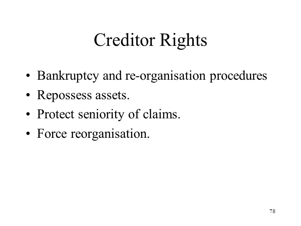 78 Creditor Rights Bankruptcy and re-organisation procedures Repossess assets. Protect seniority of claims. Force reorganisation.