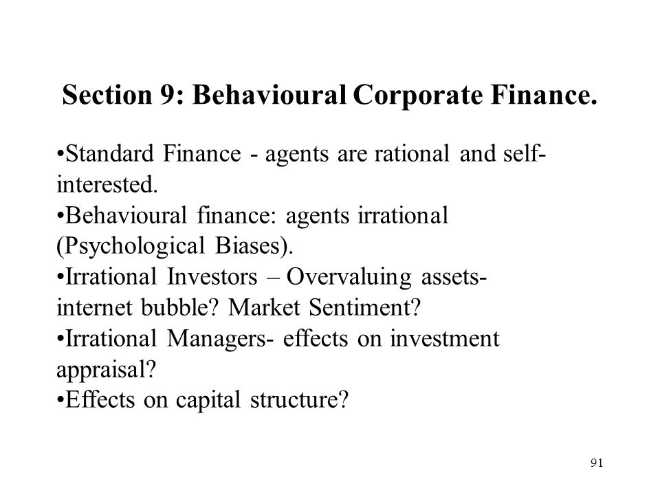 91 Section 9: Behavioural Corporate Finance. Standard Finance - agents are rational and self- interested. Behavioural finance: agents irrational (Psyc