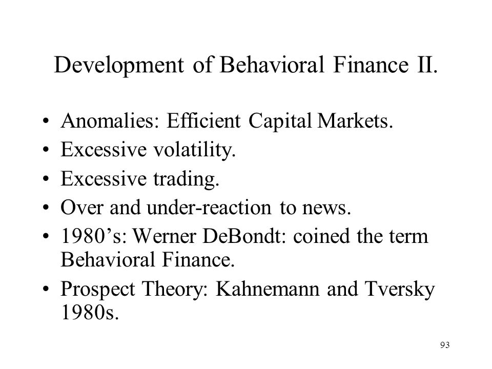 93 Development of Behavioral Finance II. Anomalies: Efficient Capital Markets. Excessive volatility. Excessive trading. Over and under-reaction to new