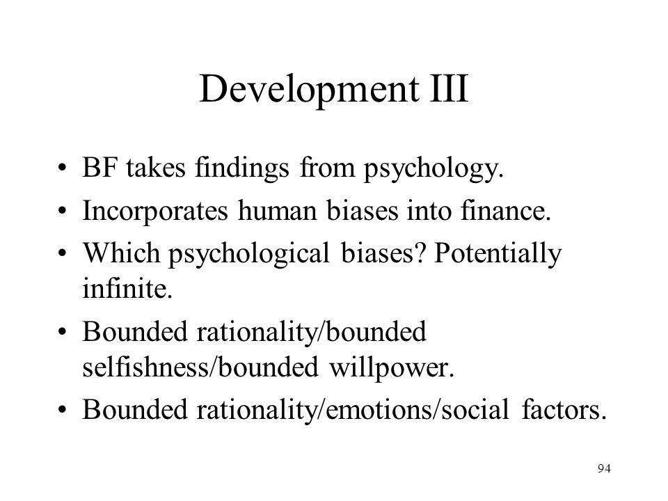 94 Development III BF takes findings from psychology. Incorporates human biases into finance. Which psychological biases? Potentially infinite. Bounde