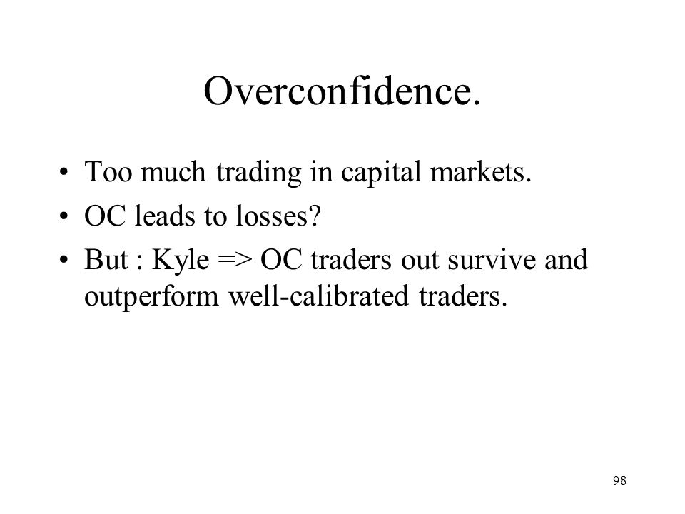98 Overconfidence. Too much trading in capital markets. OC leads to losses? But : Kyle => OC traders out survive and outperform well-calibrated trader