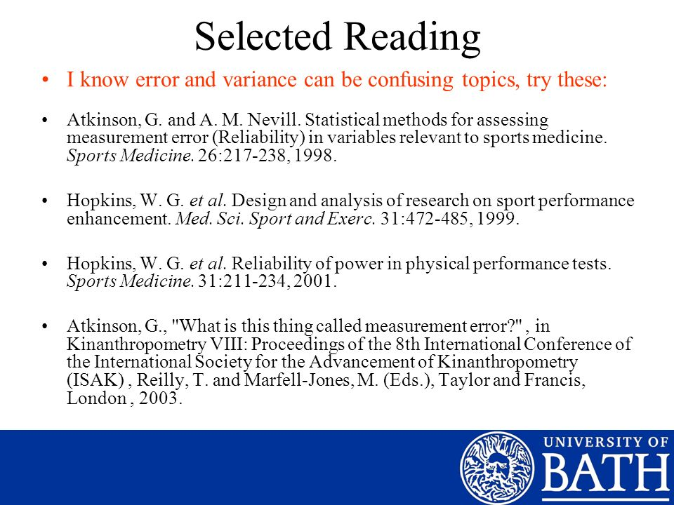 Selected Reading I know error and variance can be confusing topics, try these: Atkinson, G. and A. M. Nevill. Statistical methods for assessing measur