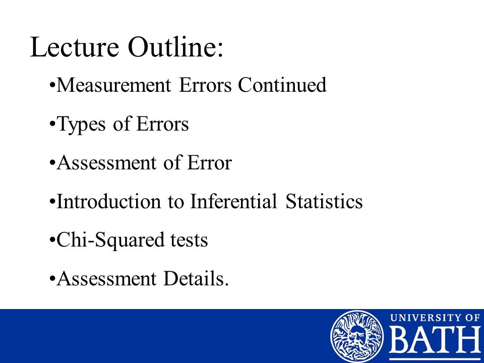 Lecture Outline: Measurement Errors Continued Types of Errors Assessment of Error Introduction to Inferential Statistics Chi-Squared tests Assessment