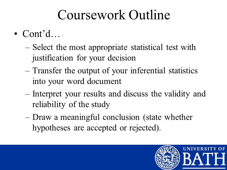 Coursework Outline Contd… –Select the most appropriate statistical test with justification for your decision –Transfer the output of your inferential