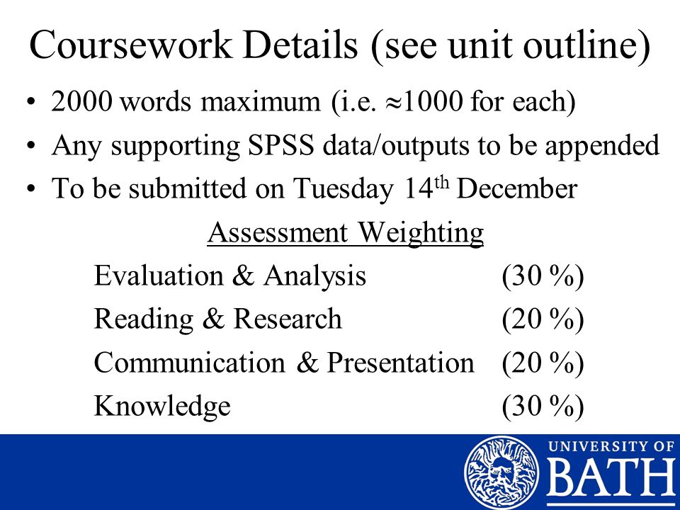 Coursework Details (see unit outline) 2000 words maximum (i.e. 1000 for each) Any supporting SPSS data/outputs to be appended To be submitted on Tuesd