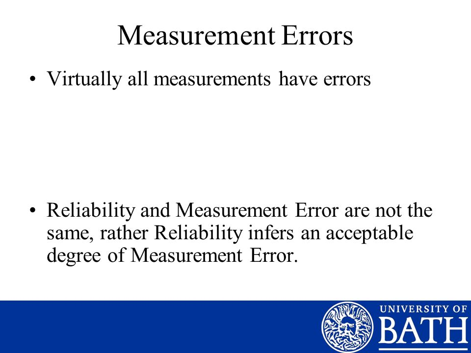 Measurement Errors Virtually all measurements have errors Reliability and Measurement Error are not the same, rather Reliability infers an acceptable