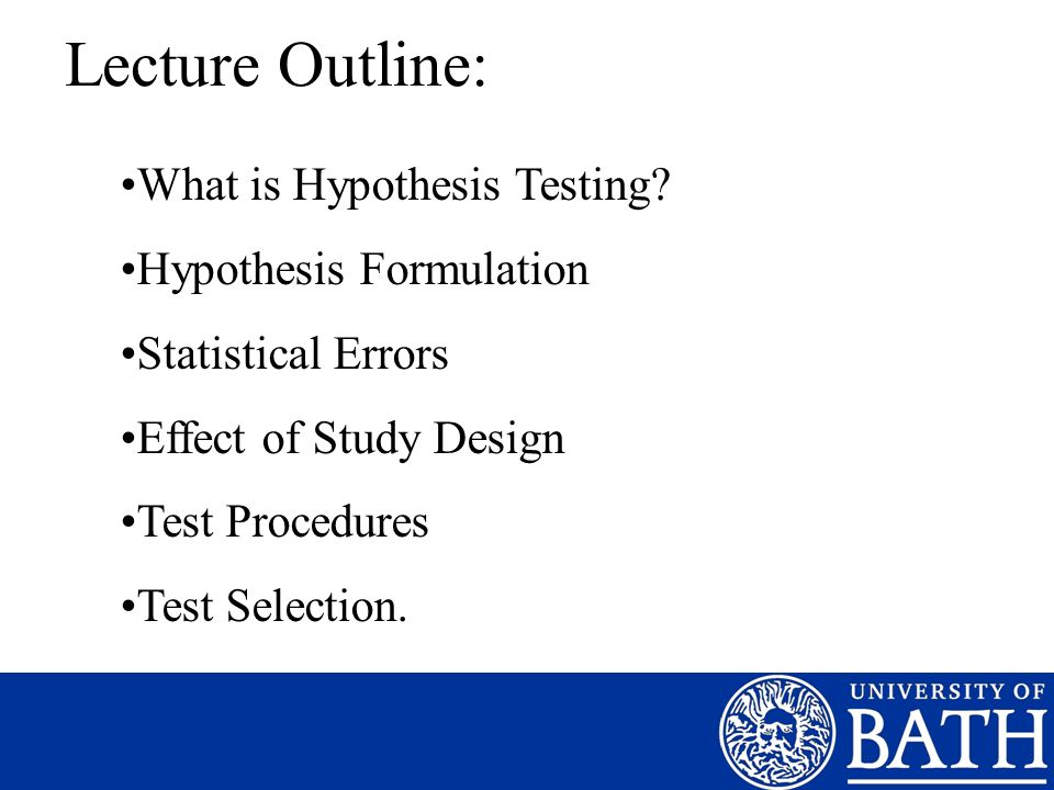 Lecture Outline: What is Hypothesis Testing? Hypothesis Formulation Statistical Errors Effect of Study Design Test Procedures Test Selection.