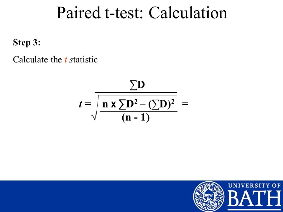 Paired t-test: Calculation Step 3: Calculate the t statistic t = n x D 2 – (D) 2 = (n - 1) D